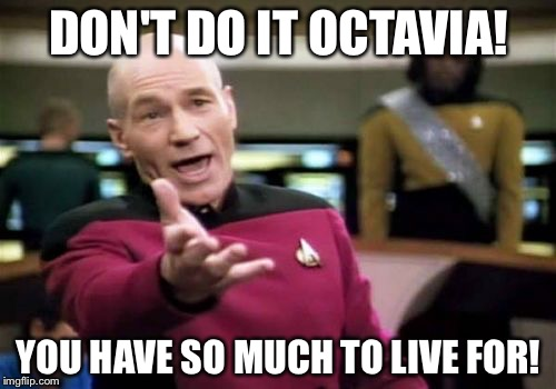 Picard Wtf Meme | DON'T DO IT OCTAVIA! YOU HAVE SO MUCH TO LIVE FOR! | image tagged in memes,picard wtf | made w/ Imgflip meme maker