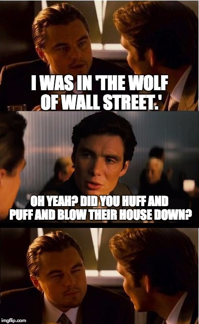 Inception Meme |  I WAS IN 'THE WOLF OF WALL STREET.'; OH YEAH? DID YOU HUFF AND PUFF AND BLOW THEIR HOUSE DOWN? | image tagged in memes,inception | made w/ Imgflip meme maker