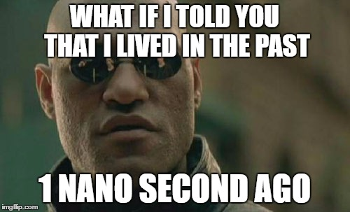 Matrix Morpheus Meme | WHAT IF I TOLD YOU THAT I LIVED IN THE PAST 1 NANO SECOND AGO | image tagged in memes,matrix morpheus | made w/ Imgflip meme maker