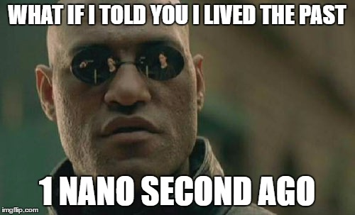 Matrix Morpheus Meme | WHAT IF I TOLD YOU I LIVED THE PAST 1 NANO SECOND AGO | image tagged in memes,matrix morpheus | made w/ Imgflip meme maker