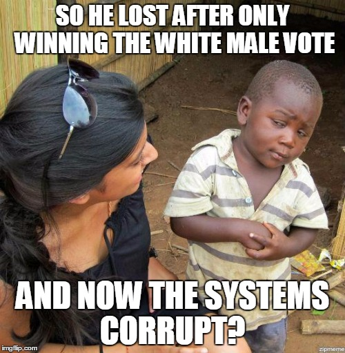 black kid |  SO HE LOST AFTER ONLY WINNING THE WHITE MALE VOTE; AND NOW THE SYSTEMS CORRUPT? | image tagged in black kid | made w/ Imgflip meme maker