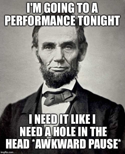 lincon | I'M GOING TO A PERFORMANCE TONIGHT I NEED IT LIKE I NEED A HOLE IN THE HEAD *AWKWARD PAUSE* | image tagged in lincon | made w/ Imgflip meme maker
