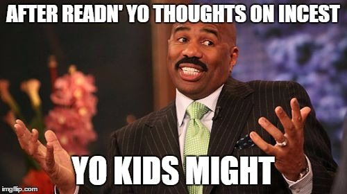 Steve Harvey Meme | AFTER READN' YO THOUGHTS ON INCEST YO KIDS MIGHT | image tagged in memes,steve harvey | made w/ Imgflip meme maker