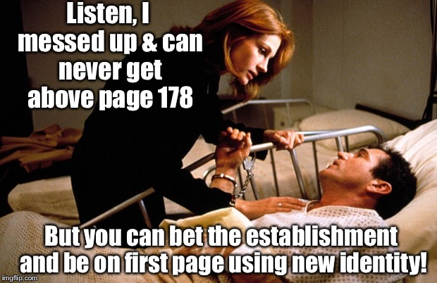 Listen, I messed up & can never get above page 178 But you can bet the establishment and be on first page using new identity! | made w/ Imgflip meme maker