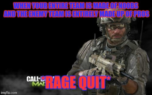 Modern Warfare 3 | WHEN YOUR ENTIRE TEAM IS MADE OF N00BS AND THE ENEMY TEAM IS ENTIRELY MADE UP OF PROS *RAGE QUIT* | image tagged in memes,modern warfare 3 | made w/ Imgflip meme maker
