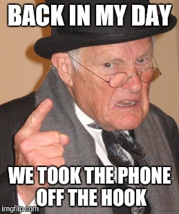 Back In My Day Meme | BACK IN MY DAY WE TOOK THE PHONE OFF THE HOOK | image tagged in memes,back in my day | made w/ Imgflip meme maker