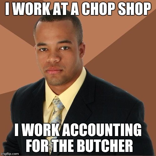 Successful Black Accountant | I WORK AT A CHOP SHOP I WORK ACCOUNTING FOR THE BUTCHER | image tagged in succesful black man,accountant | made w/ Imgflip meme maker