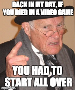 Back In My Day Meme | BACK IN MY DAY, IF YOU DIED IN A VIDEO GAME YOU HAD TO START ALL OVER | image tagged in memes,back in my day | made w/ Imgflip meme maker