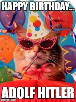 Cat Celebration! | HAPPY BIRTHDAY... ADOLF HITLER | image tagged in cat celebration | made w/ Imgflip meme maker
