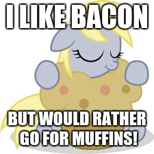 derpy hugs her muffin! | I LIKE BACON BUT WOULD RATHER GO FOR MUFFINS! | image tagged in derpy hugs her muffin | made w/ Imgflip meme maker