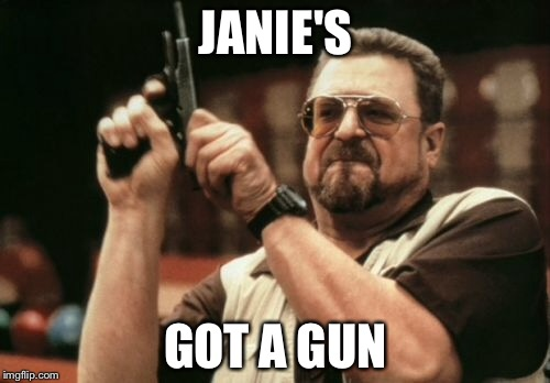 Am I The Only One Around Here Meme | JANIE'S GOT A GUN | image tagged in memes,am i the only one around here | made w/ Imgflip meme maker