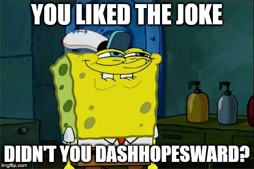 Dont You Squidward Meme | YOU LIKED THE JOKE DIDN'T YOU DASHHOPESWARD? | image tagged in memes,dont you squidward | made w/ Imgflip meme maker