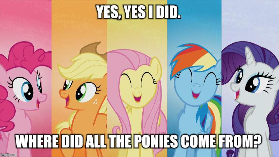 YES, YES I DID. WHERE DID ALL THE PONIES COME FROM? | made w/ Imgflip meme maker