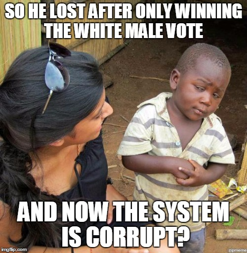 black kid |  SO HE LOST AFTER ONLY WINNING THE WHITE MALE VOTE; AND NOW THE SYSTEM IS CORRUPT? | image tagged in black kid | made w/ Imgflip meme maker