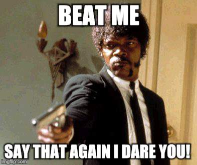 Say That Again I Dare You Meme | BEAT ME SAY THAT AGAIN I DARE YOU! | image tagged in memes,say that again i dare you | made w/ Imgflip meme maker