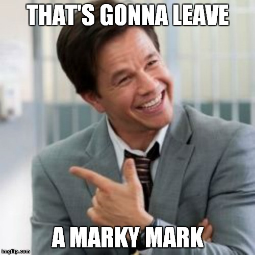 THAT'S GONNA LEAVE A MARKY MARK | made w/ Imgflip meme maker