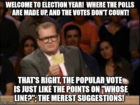 "Election Year, Whose Line? |  WELCOME TO ELECTION YEAR!  WHERE THE POLLS ARE MADE UP, AND THE VOTES DON'T COUNT! THAT'S RIGHT, THE POPULAR VOTE IS JUST LIKE THE POINTS ON ""WHOSE LINE?""; THE MEREST SUGGESTIONS! 