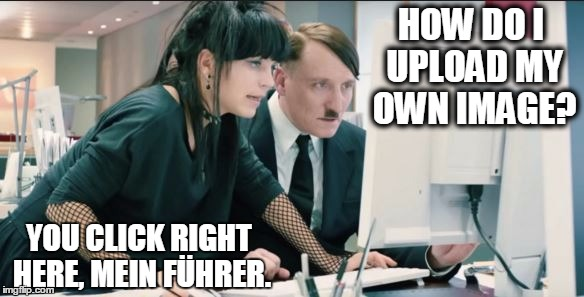 HOW DO I UPLOAD MY OWN IMAGE? YOU CLICK RIGHT HERE, MEIN FÜHRER. | made w/ Imgflip meme maker