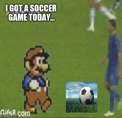 I GOT A SOCCER GAME TODAY... | made w/ Imgflip meme maker