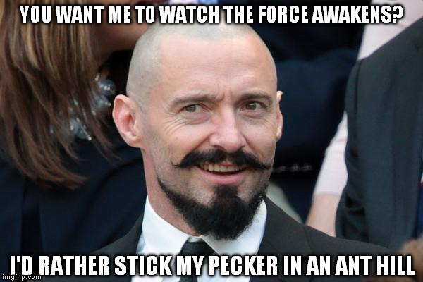 Twice! |  YOU WANT ME TO WATCH THE FORCE AWAKENS? I'D RATHER STICK MY PECKER IN AN ANT HILL | image tagged in hugh jackman troll face,memes,disney killed star wars,star wars kills disney,the farce awakens,tfa is unoriginal | made w/ Imgflip meme maker