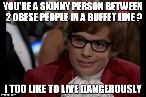I Too Like To Live Dangerously Meme | YOU'RE A SKINNY PERSON BETWEEN 2 OBESE PEOPLE IN A BUFFET LINE ? I TOO LIKE TO LIVE DANGEROUSLY | image tagged in memes,i too like to live dangerously | made w/ Imgflip meme maker