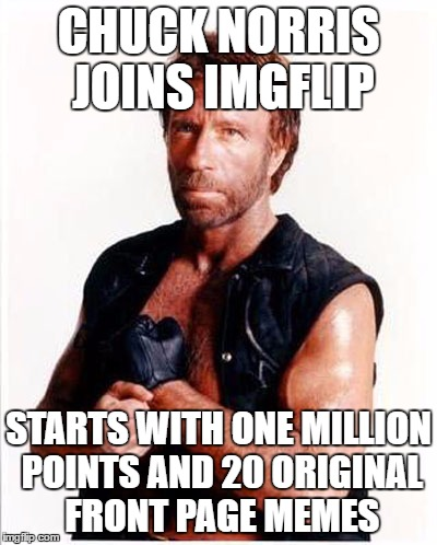 For his 21st meme he posts a repost and no one says a thing. | CHUCK NORRIS JOINS IMGFLIP STARTS WITH ONE MILLION POINTS AND 20 ORIGINAL FRONT PAGE MEMES | image tagged in memes,chuck norris | made w/ Imgflip meme maker