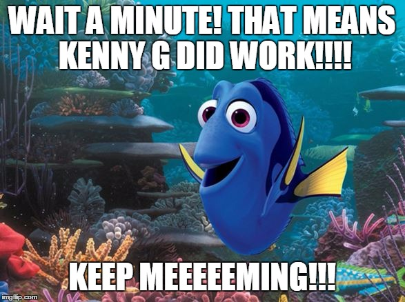 WAIT A MINUTE! THAT MEANS KENNY G DID WORK!!!! KEEP MEEEEEMING!!! | made w/ Imgflip meme maker