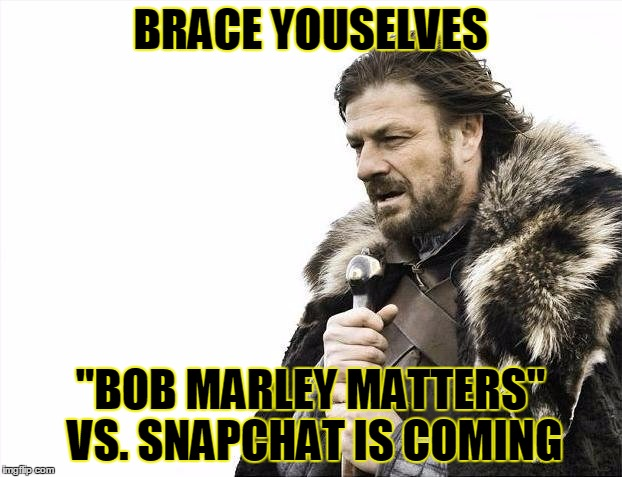 "People with sore bottoms over Bob Marley Estate supported filter on snapchat.  |  BRACE YOUSELVES; ""BOB MARLEY MATTERS"" VS. SNAPCHAT IS COMING 