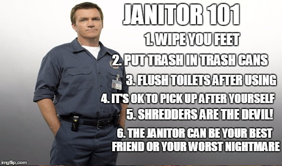 Janitor 101 | JANITOR 101 1. WIPE YOU FEET 2. PUT TRASH IN TRASH CANS 3. FLUSH TOILETS AFTER USING 4. IT'S OK TO PICK UP AFTER YOURSELF 5. SHREDDERS ARE T | image tagged in wipe your feet,janitor,toilet | made w/ Imgflip meme maker