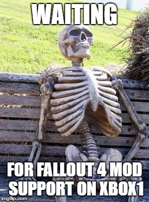 Waiting Skeleton Meme |  WAITING; FOR FALLOUT 4 MOD SUPPORT ON XBOX1 | image tagged in memes,waiting skeleton,fallout 4,fallout | made w/ Imgflip meme maker