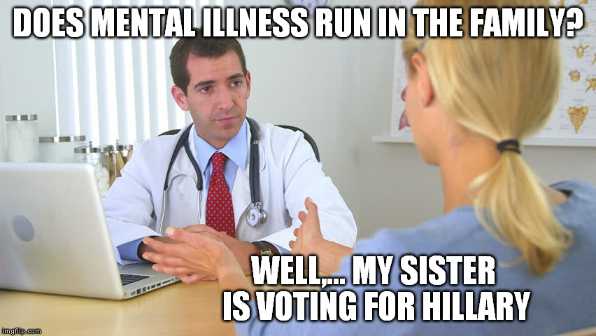 even the voters know what's crazy | DOES MENTAL ILLNESS RUN IN THE FAMILY? WELL,... MY SISTER IS VOTING FOR HILLARY | image tagged in hillary | made w/ Imgflip meme maker
