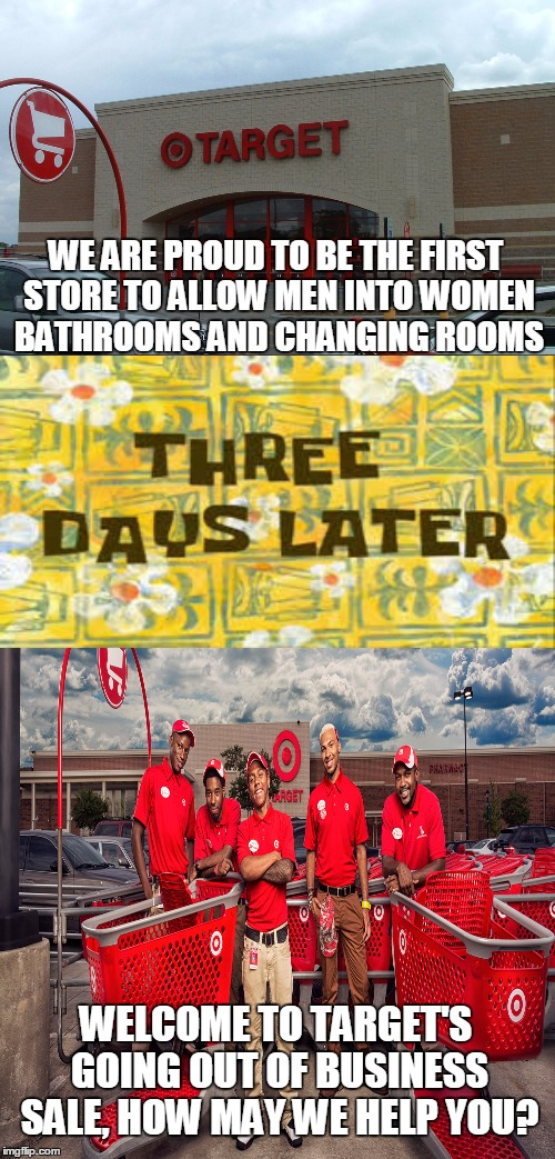 A target....for unemployment!  | WE ARE PROUD TO BE THE FIRST STORE TO ALLOW MEN INTO WOMEN BATHROOMS AND CHANGING ROOMS WELCOME TO TARGET'S GOING OUT OF BUSINESS SALE, HOW  | image tagged in memes,target,transgender,bathroom | made w/ Imgflip meme maker