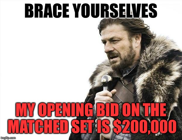 Brace Yourselves X is Coming Meme | BRACE YOURSELVES MY OPENING BID ON THE MATCHED SET IS $200,000 | image tagged in memes,brace yourselves x is coming | made w/ Imgflip meme maker