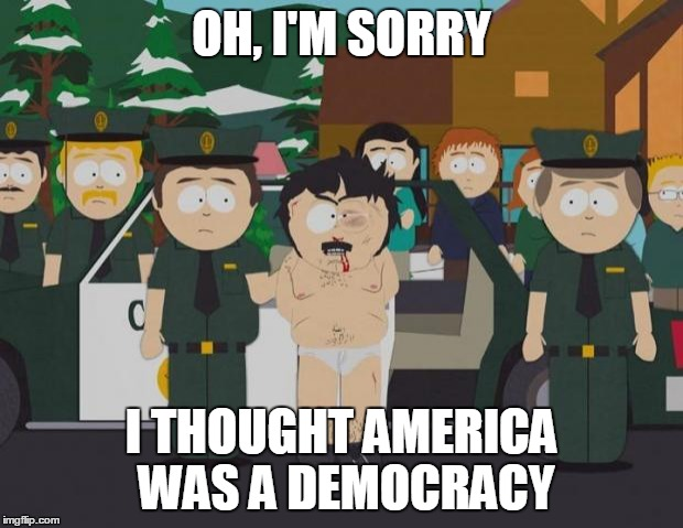 I thought this was America South Park | OH, I'M SORRY I THOUGHT AMERICA WAS A DEMOCRACY | image tagged in i thought this was america south park,AdviceAnimals | made w/ Imgflip meme maker