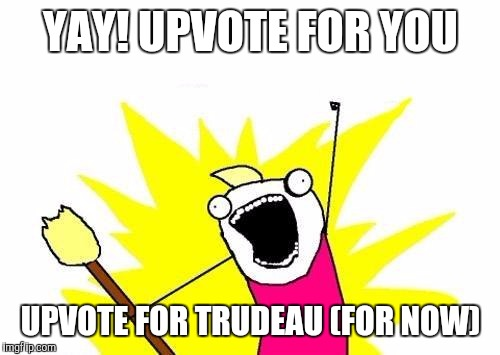 X All The Y Meme | YAY! UPVOTE FOR YOU UPVOTE FOR TRUDEAU (FOR NOW) | image tagged in memes,x all the y | made w/ Imgflip meme maker