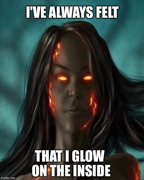 I'VE ALWAYS FELT THAT I GLOW ON THE INSIDE | made w/ Imgflip meme maker