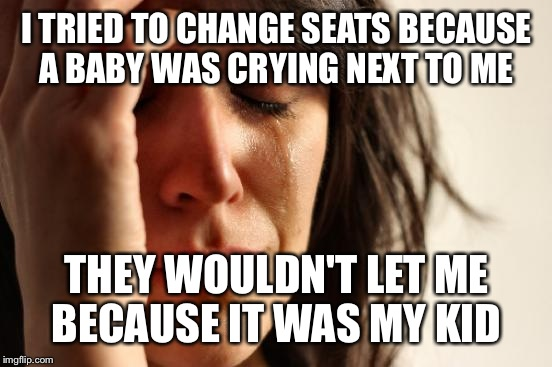 First World Problems Meme | I TRIED TO CHANGE SEATS BECAUSE A BABY WAS CRYING NEXT TO ME THEY WOULDN'T LET ME BECAUSE IT WAS MY KID | image tagged in memes,first world problems | made w/ Imgflip meme maker