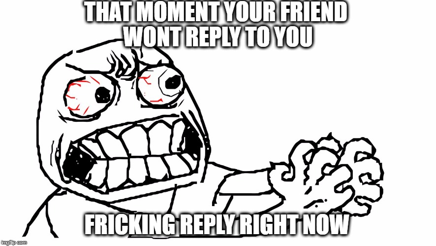angry meme face | THAT MOMENT YOUR FRIEND WONT REPLY TO YOU FRICKING REPLY RIGHT NOW | image tagged in angry meme face | made w/ Imgflip meme maker