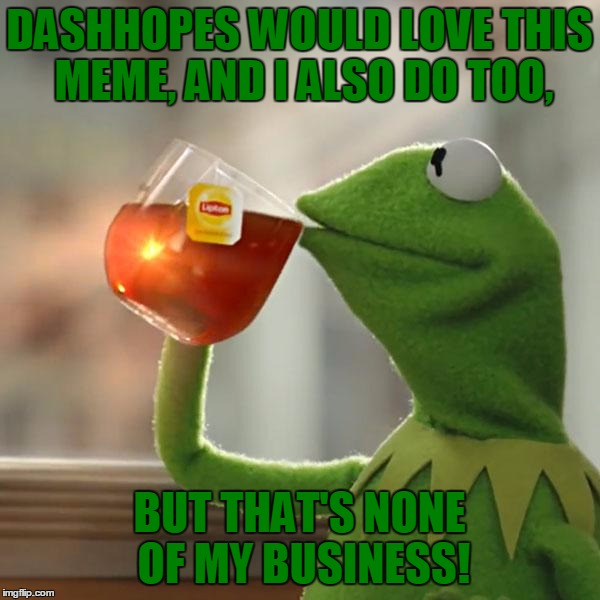 But Thats None Of My Business Meme | DASHHOPES WOULD LOVE THIS MEME, AND I ALSO DO TOO, BUT THAT'S NONE OF MY BUSINESS! | image tagged in memes,but thats none of my business,kermit the frog | made w/ Imgflip meme maker