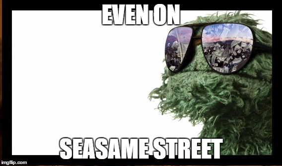 EVEN ON SEASAME STREET | made w/ Imgflip meme maker