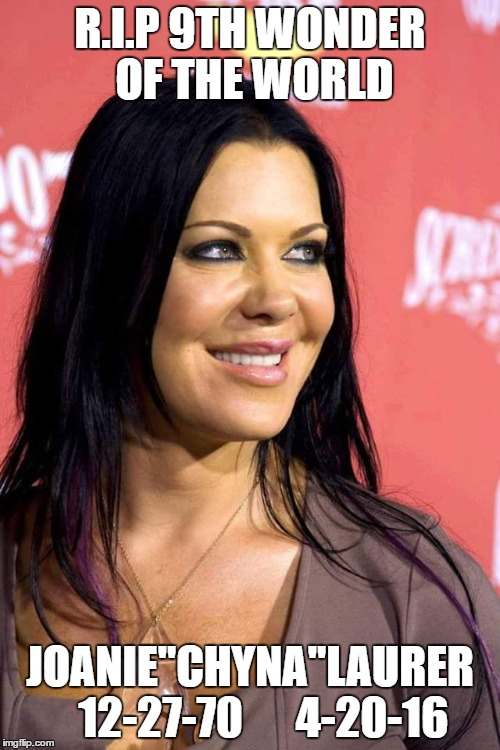 "RIP Chyna | R.I.P 9TH WONDER OF THE WORLD JOANIE""CHYNA""LAURER   12-27-70      4-20-16 