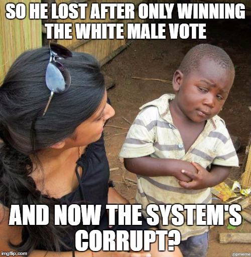 black kid |  SO HE LOST AFTER ONLY WINNING THE WHITE MALE VOTE; AND NOW THE SYSTEM'S CORRUPT? | image tagged in black kid | made w/ Imgflip meme maker