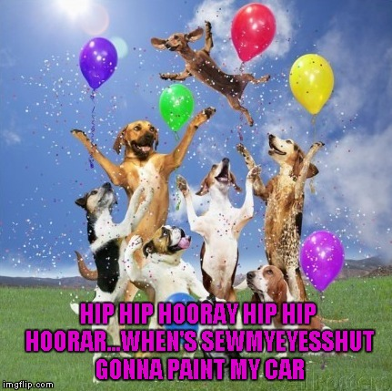 HIP HIP HOORAY HIP HIP HOORAR...WHEN'S SEWMYEYESSHUT GONNA PAINT MY CAR | made w/ Imgflip meme maker