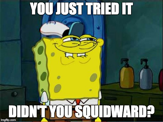 YOU JUST TRIED IT DIDN'T YOU SQUIDWARD? | made w/ Imgflip meme maker