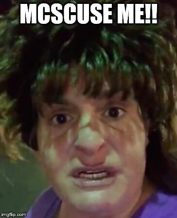 McScuse Me | MCSCUSE ME!! | image tagged in mcscuse me | made w/ Imgflip meme maker