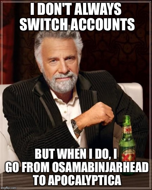 Just wanted to let everyone know I switched accounts. | I DON'T ALWAYS SWITCH ACCOUNTS BUT WHEN I DO, I GO FROM OSAMABINJARHEAD TO APOCALYPTICA | image tagged in memes,the most interesting man in the world,account,switch | made w/ Imgflip meme maker