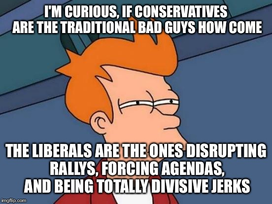 It's not always the right that's wrong | I'M CURIOUS, IF CONSERVATIVES ARE THE TRADITIONAL BAD GUYS HOW COME THE LIBERALS ARE THE ONES DISRUPTING RALLYS, FORCING AGENDAS, AND BEING  | image tagged in memes,futurama fry | made w/ Imgflip meme maker
