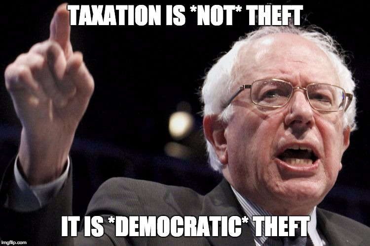 It's Democratic! |  TAXATION IS *NOT* THEFT; IT IS *DEMOCRATIC* THEFT | image tagged in bernie sanders,taxation,theft,democracy | made w/ Imgflip meme maker