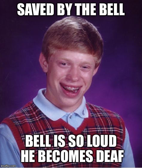 Bad Luck Brian |  SAVED BY THE BELL; BELL IS SO LOUD HE BECOMES DEAF | image tagged in memes,bad luck brian | made w/ Imgflip meme maker