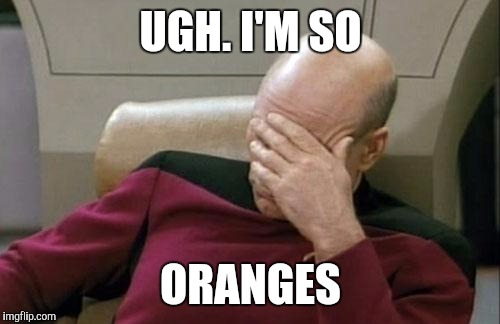 Captain Picard Facepalm Meme | UGH. I'M SO ORANGES | image tagged in memes,captain picard facepalm | made w/ Imgflip meme maker